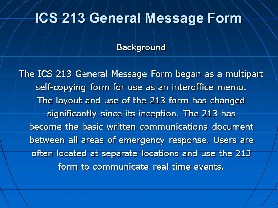 ICS 213 General Message Form Background The ICS 213 General Message Form began as a multipart self-copying form for use as an interoffice memo. The la