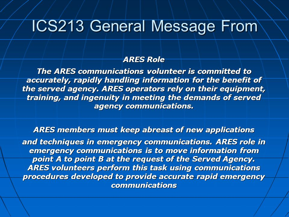 ICS213 General Message From ARES Role The ARES communications volunteer is committed to accurately, rapidly handling information for the benefit of the served agency.