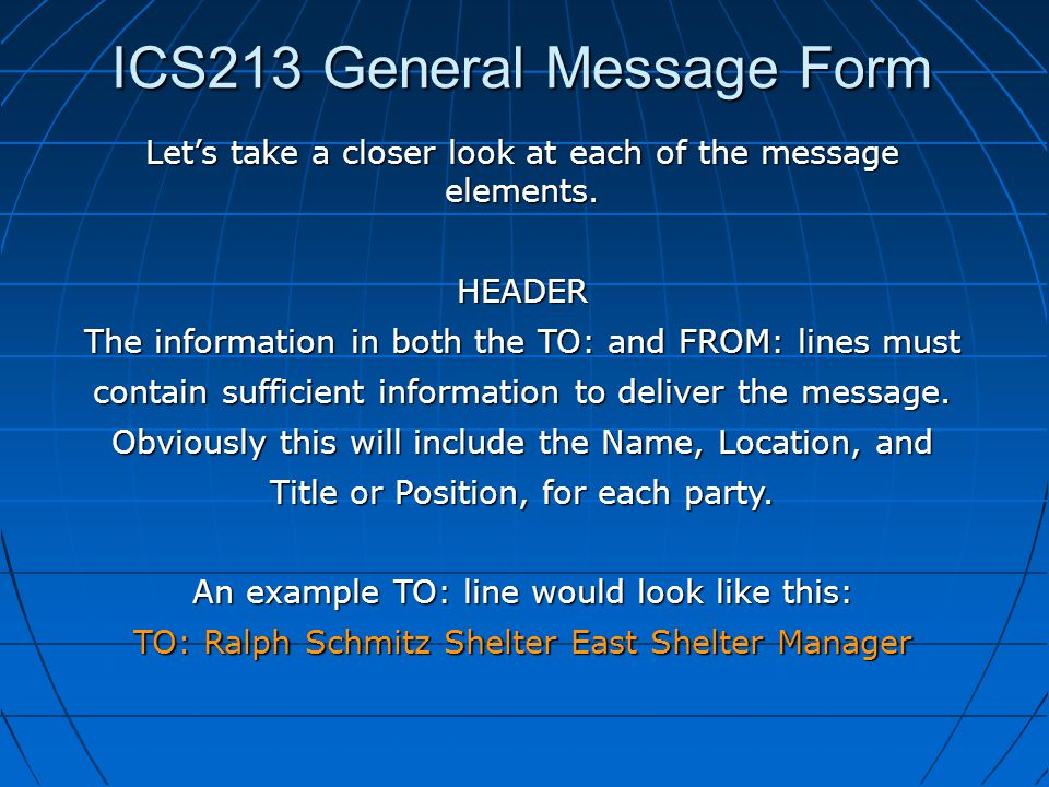 ICS213 General Message Form Let's take a closer look at each of the message elements. HEADER The information in both the TO: and FROM: lines must cont