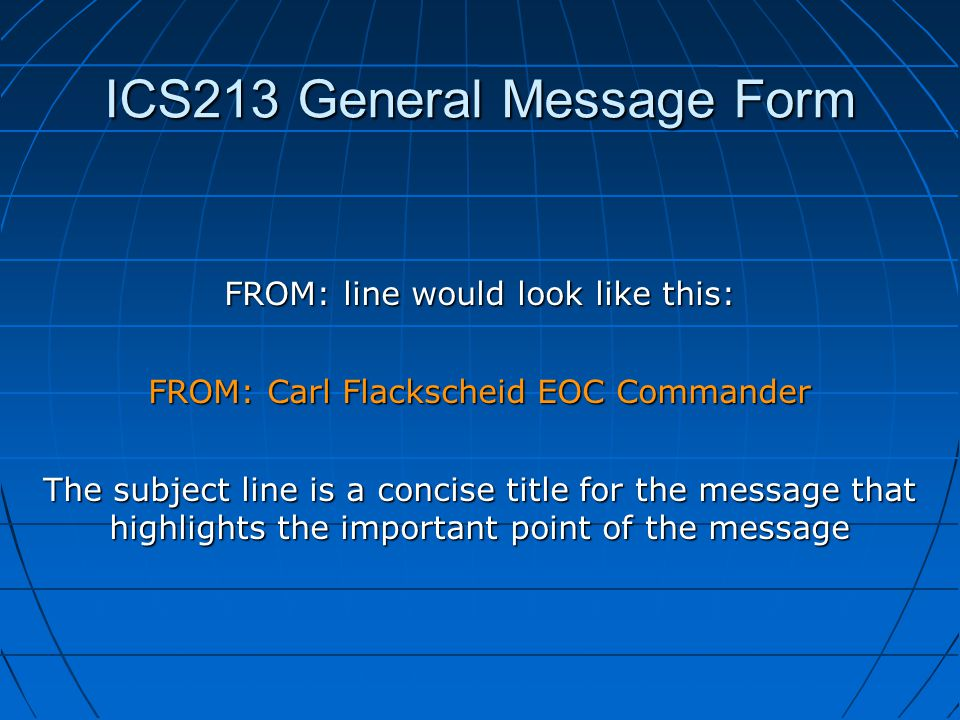ICS213 General Message Form FROM: line would look like this: FROM: Carl Flackscheid EOC Commander The subject line is a concise title for the message that highlights the important point of the message