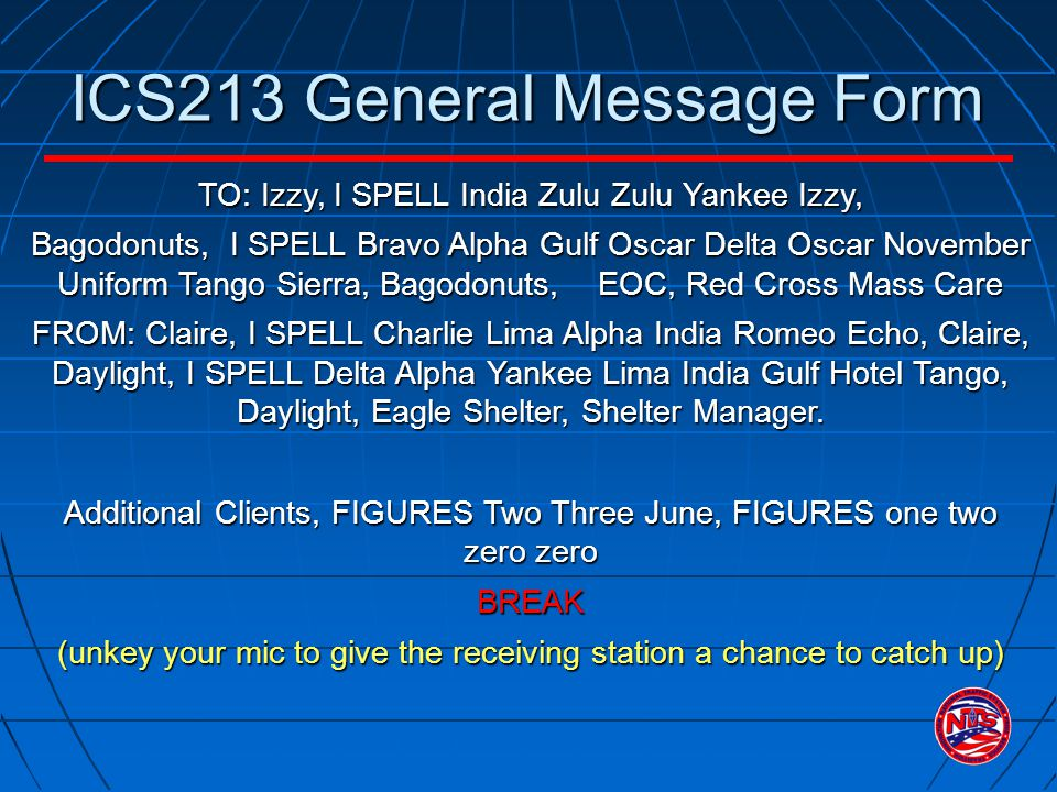 ICS213 General Message Form TO: Izzy, I SPELL India Zulu Zulu Yankee Izzy, Bagodonuts, I SPELL Bravo Alpha Gulf Oscar Delta Oscar November Uniform Tango Sierra, Bagodonuts, EOC, Red Cross Mass Care FROM: Claire, I SPELL Charlie Lima Alpha India Romeo Echo, Claire, Daylight, I SPELL Delta Alpha Yankee Lima India Gulf Hotel Tango, Daylight, Eagle Shelter, Shelter Manager.