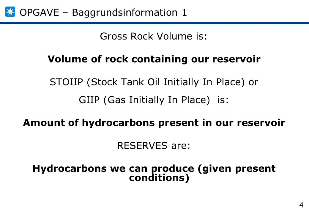 4 Gross Rock Volume is: Volume of rock containing our reservoir STOIIP (Stock Tank Oil Initially In Place) or GIIP (Gas Initially In Place) is: Amount of hydrocarbons present in our reservoir RESERVES are: Hydrocarbons we can produce (given present conditions) OPGAVE – Baggrundsinformation 1