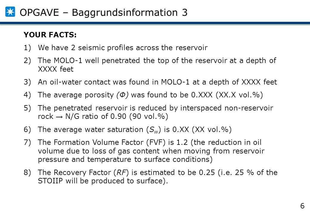 6 YOUR FACTS: 1)We have 2 seismic profiles across the reservoir 2)The MOLO-1 well penetrated the top of the reservoir at a depth of XXXX feet 3)An oil-water contact was found in MOLO-1 at a depth of XXXX feet 4)The average porosity (Φ) was found to be 0.XXX (XX.X vol.%) 5)The penetrated reservoir is reduced by interspaced non-reservoir rock → N/G ratio of 0.90 (90 vol.%) 6)The average water saturation (S w ) is 0.XX (XX vol.%) 7)The Formation Volume Factor (FVF) is 1.2 (the reduction in oil volume due to loss of gas content when moving from reservoir pressure and temperature to surface conditions) 8)The Recovery Factor (RF) is estimated to be 0.25 (i.e.