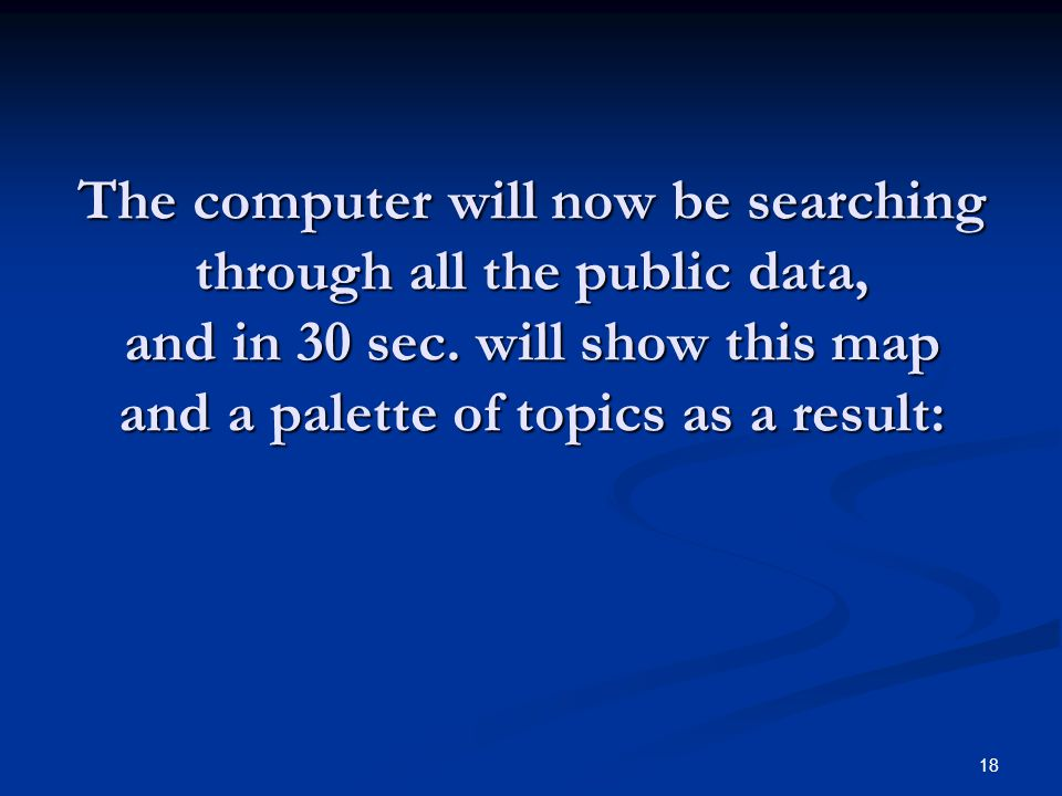 18 The computer will now be searching through all the public data, and in 30 sec.
