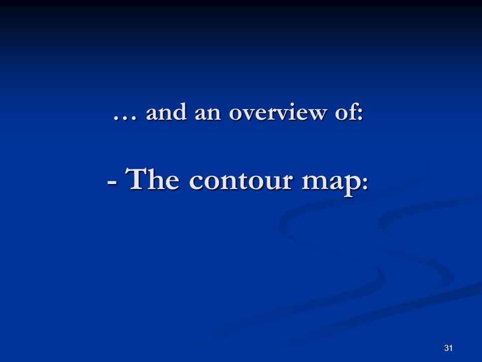 31 … and an overview of: - The contour map :