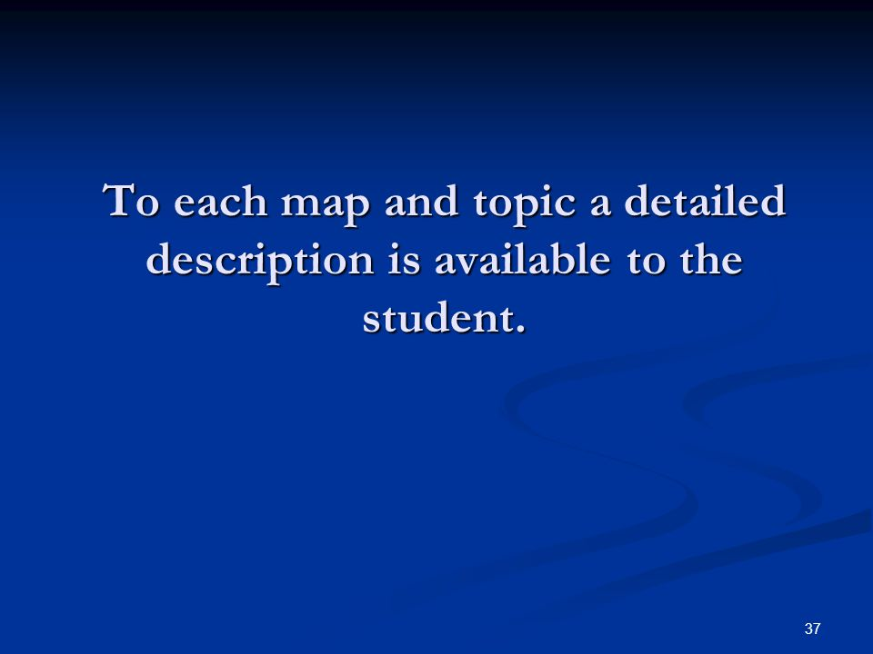 37 To each map and topic a detailed description is available to the student.