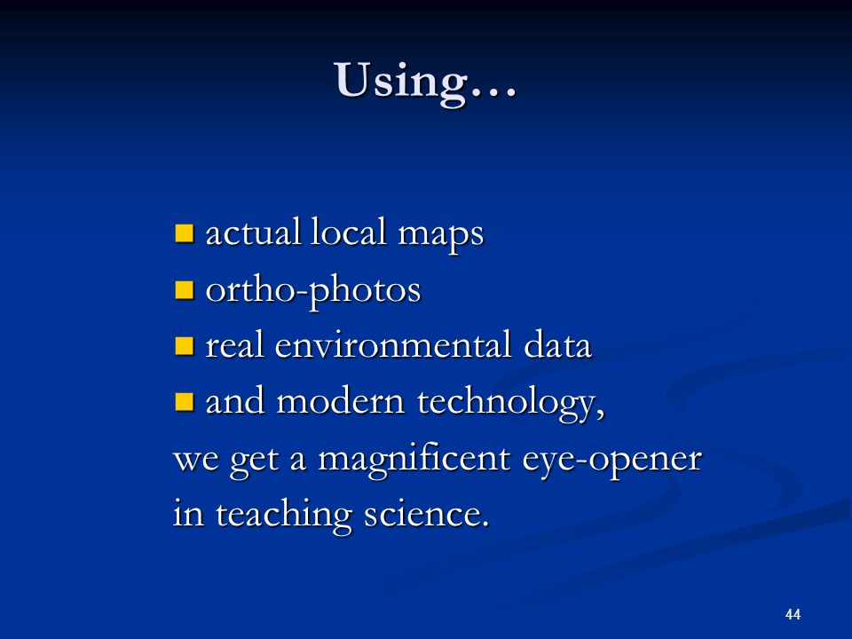 44 Using… actual local maps actual local maps ortho-photos ortho-photos real environmental data real environmental data and modern technology, and modern technology, we get a magnificent eye-opener in teaching science.