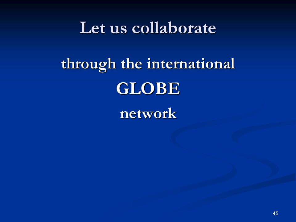 45 Let us collaborate through the international GLOBEnetwork