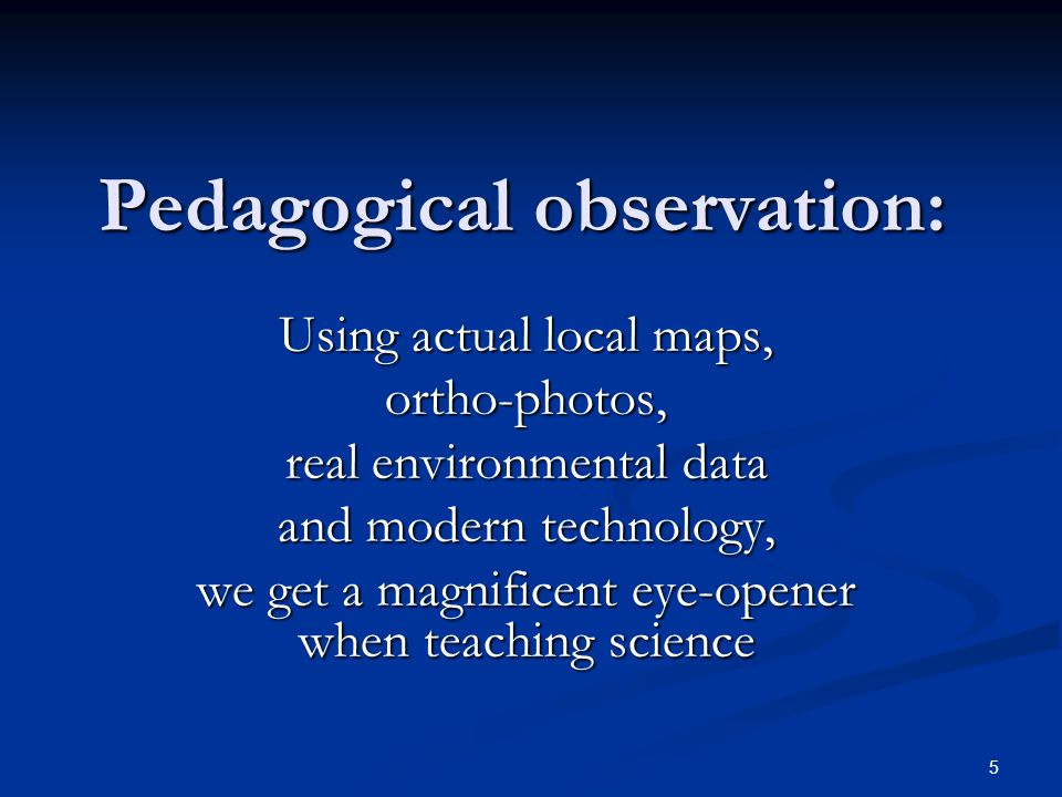 5 Pedagogical observation: Using actual local maps, ortho-photos, real environmental data and modern technology, we get a magnificent eye-opener when teaching science