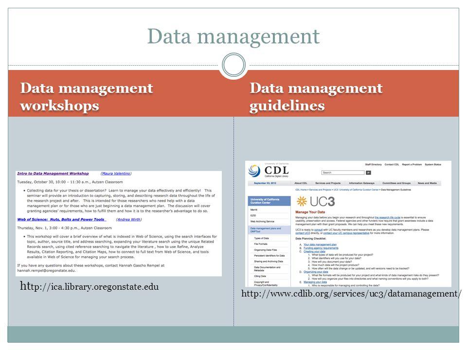 Data management workshops Data management guidelines Data management ht tp://ica.library.oregonstate.edu http://www.cdlib.org/services/uc3/datamanagem