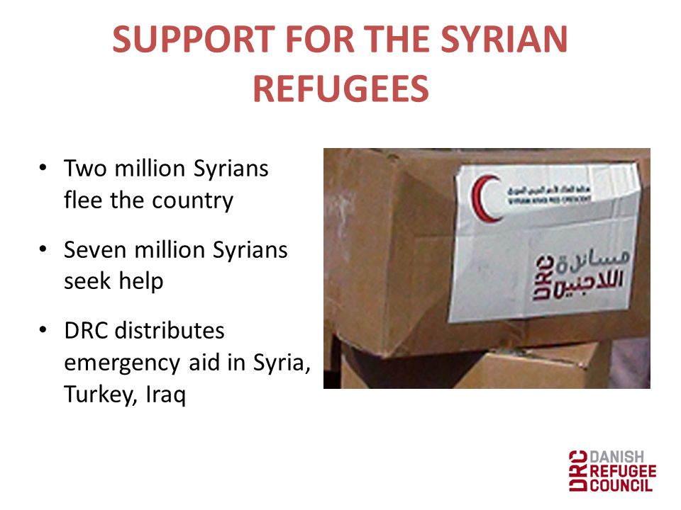 SUPPORT FOR THE SYRIAN REFUGEES Two million Syrians flee the country Seven million Syrians seek help DRC distributes emergency aid in Syria, Turkey, I
