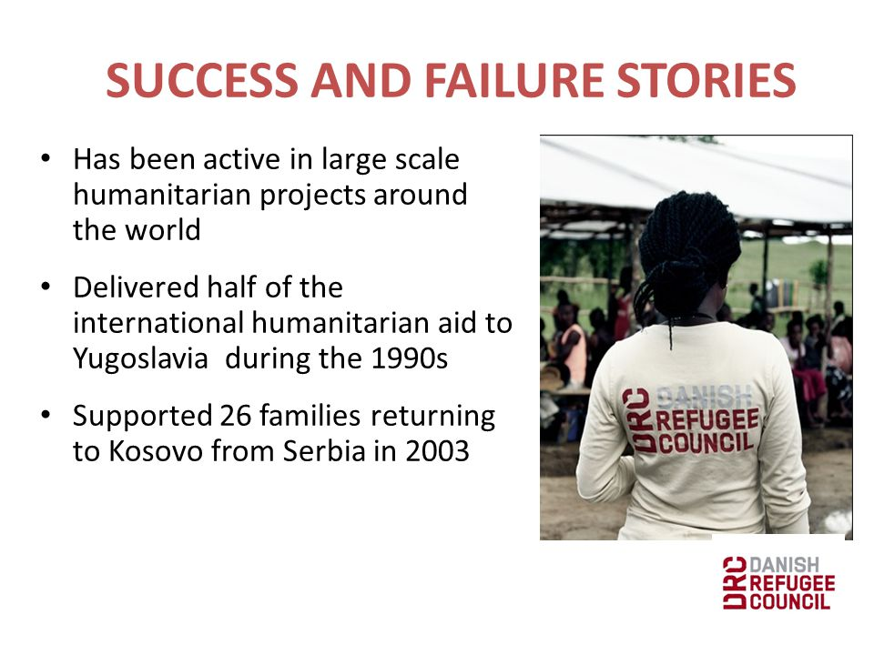Has been active in large scale humanitarian projects around the world Delivered half of the international humanitarian aid to Yugoslavia during the 1990s Supported 26 families returning to Kosovo from Serbia in 2003 SUCCESS AND FAILURE STORIES