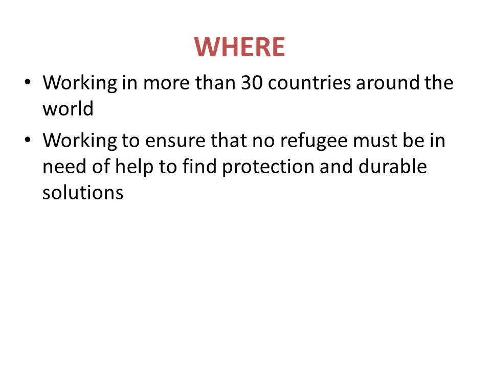 WHERE Working in more than 30 countries around the world Working to ensure that no refugee must be in need of help to find protection and durable solu