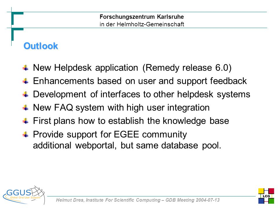 Forschungszentrum Karlsruhe in der Helmholtz-Gemeinschaft Helmut Dres, Institute For Scientific Computing – GDB Meeting 2004-07-13 New Helpdesk application (Remedy release 6.0) Enhancements based on user and support feedback Development of interfaces to other helpdesk systems New FAQ system with high user integration First plans how to establish the knowledge base Provide support for EGEE community additional webportal, but same database pool.