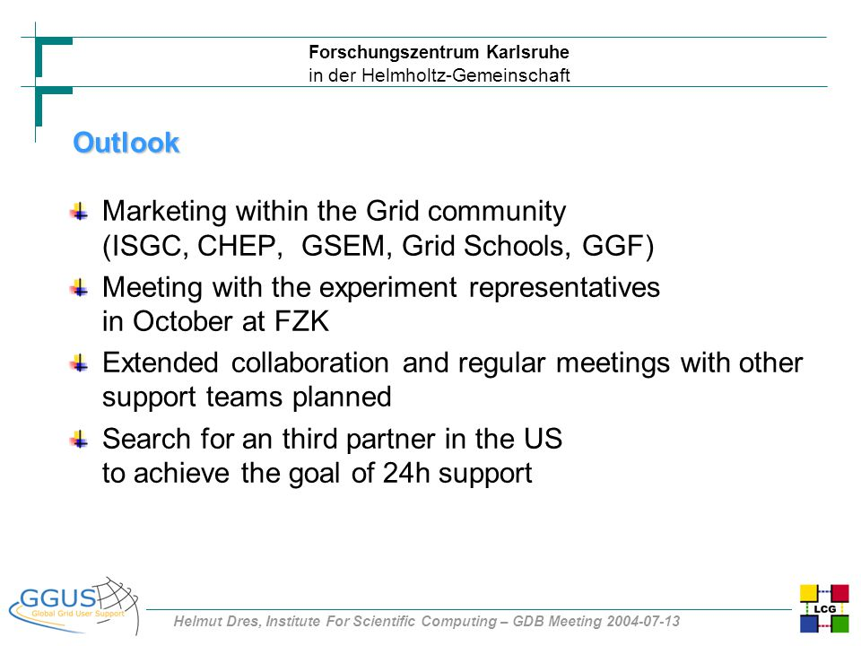 Forschungszentrum Karlsruhe in der Helmholtz-Gemeinschaft Helmut Dres, Institute For Scientific Computing – GDB Meeting 2004-07-13 Outlook Marketing within the Grid community (ISGC, CHEP, GSEM, Grid Schools, GGF) Meeting with the experiment representatives in October at FZK Extended collaboration and regular meetings with other support teams planned Search for an third partner in the US to achieve the goal of 24h support