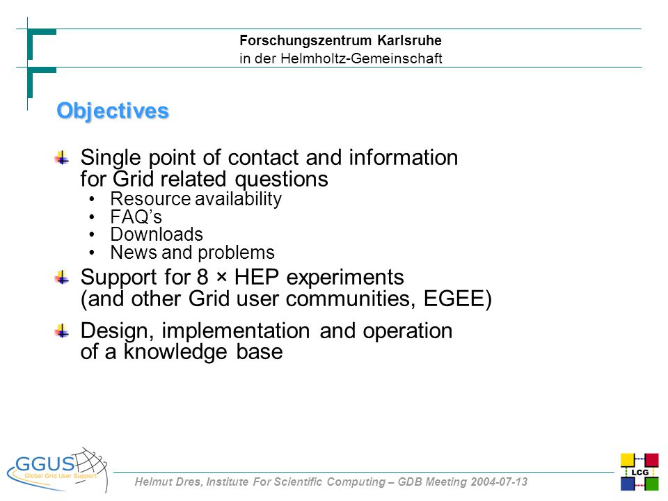 Forschungszentrum Karlsruhe in der Helmholtz-Gemeinschaft Helmut Dres, Institute For Scientific Computing – GDB Meeting 2004-07-13 Objectives Single point of contact and information for Grid related questions Resource availability FAQ's Downloads News and problems Support for 8 × HEP experiments (and other Grid user communities, EGEE) Design, implementation and operation of a knowledge base