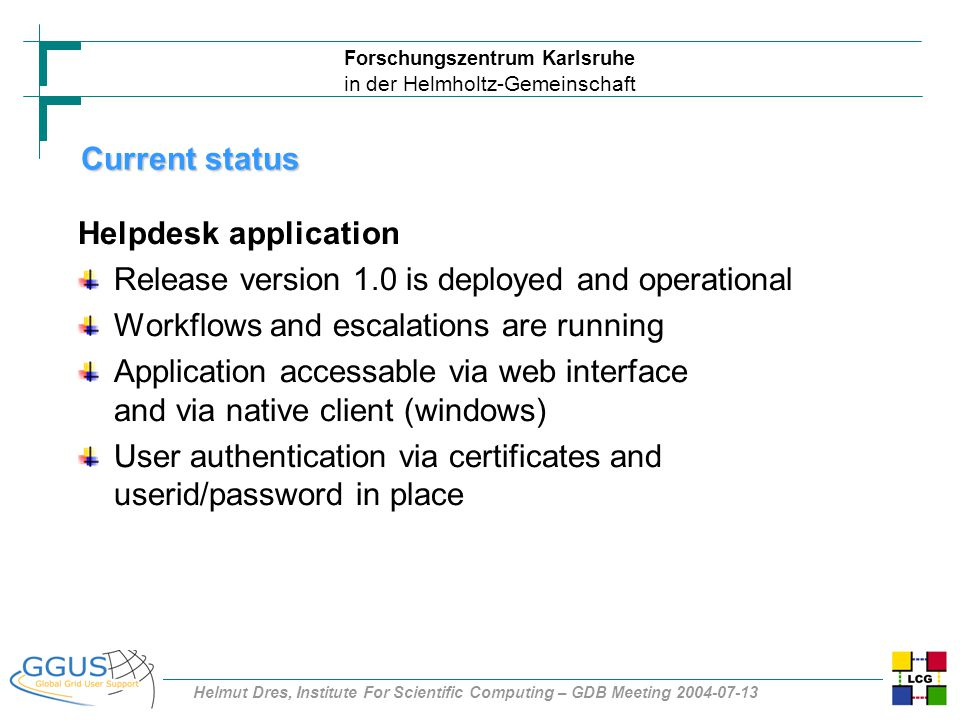 Forschungszentrum Karlsruhe in der Helmholtz-Gemeinschaft Helmut Dres, Institute For Scientific Computing – GDB Meeting 2004-07-13 Current status Helpdesk application Release version 1.0 is deployed and operational Workflows and escalations are running Application accessable via web interface and via native client (windows) User authentication via certificates and userid/password in place