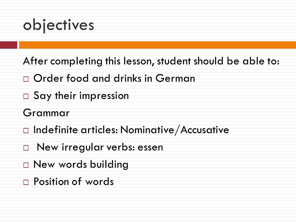 objectives After completing this lesson, student should be able to:  Order food and drinks in German  Say their impression Grammar  Indefinite articles: Nominative/Accusative  New irregular verbs: essen  New words building  Position of words