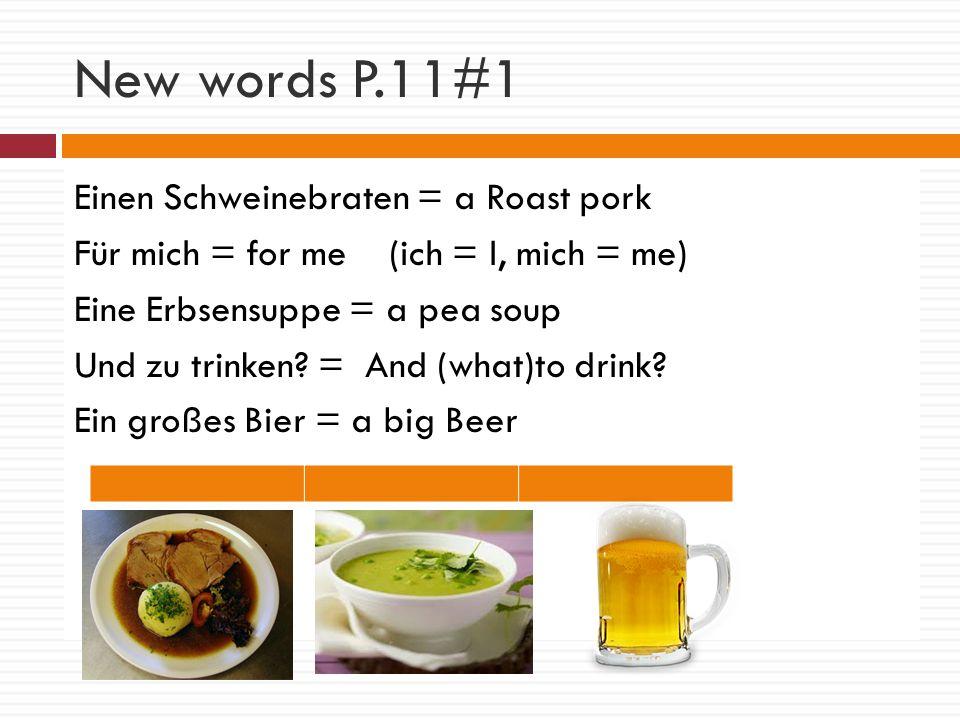 New words P.11#1 Einen Schweinebraten = a Roast pork Für mich = for me (ich = I, mich = me) Eine Erbsensuppe = a pea soup Und zu trinken.