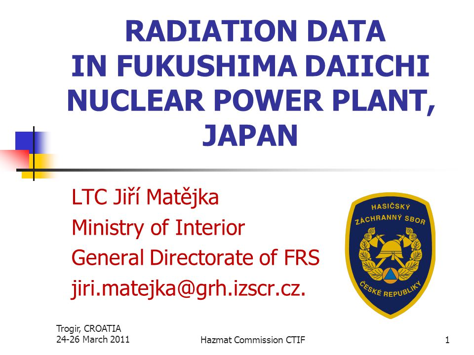 Trogir, CROATIA 24-26 March 2011Hazmat Commission CTIF1 RADIATION DATA IN FUKUSHIMA DAIICHI NUCLEAR POWER PLANT, JAPAN LTC Jiří Matějka Ministry of In