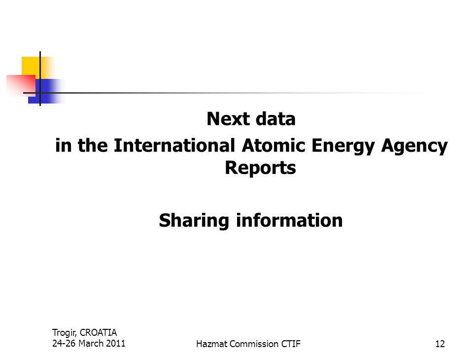 Trogir, CROATIA 24-26 March 2011Hazmat Commission CTIF12 Next data in the International Atomic Energy Agency Reports Sharing information