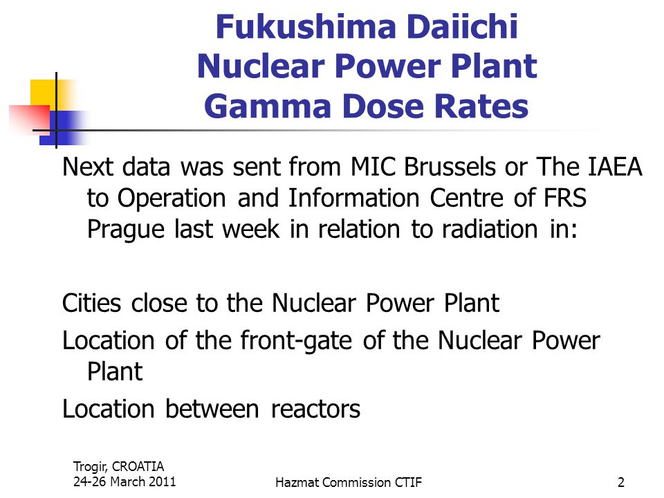 Trogir, CROATIA 24-26 March 2011Hazmat Commission CTIF2 Fukushima Daiichi Nuclear Power Plant Gamma Dose Rates Next data was sent from MIC Brussels or