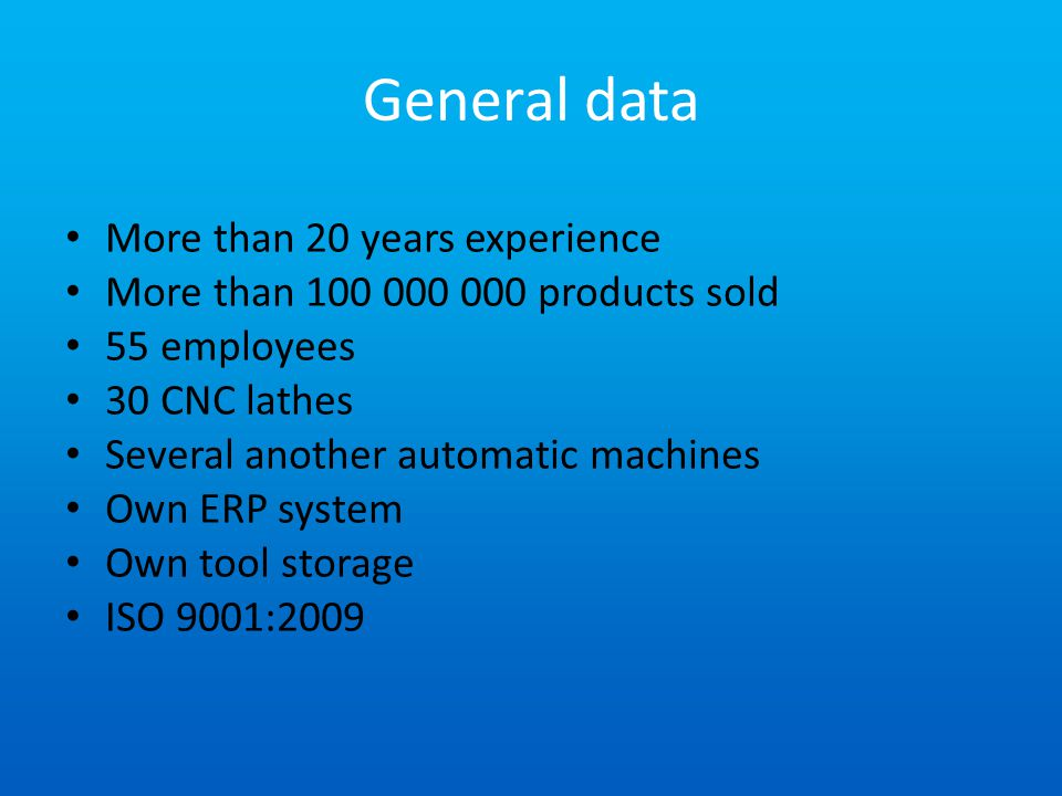 General data More than 20 years experience More than 100 000 000 products sold 55 employees 30 CNC lathes Several another automatic machines Own ERP system Own tool storage ISO 9001:2009