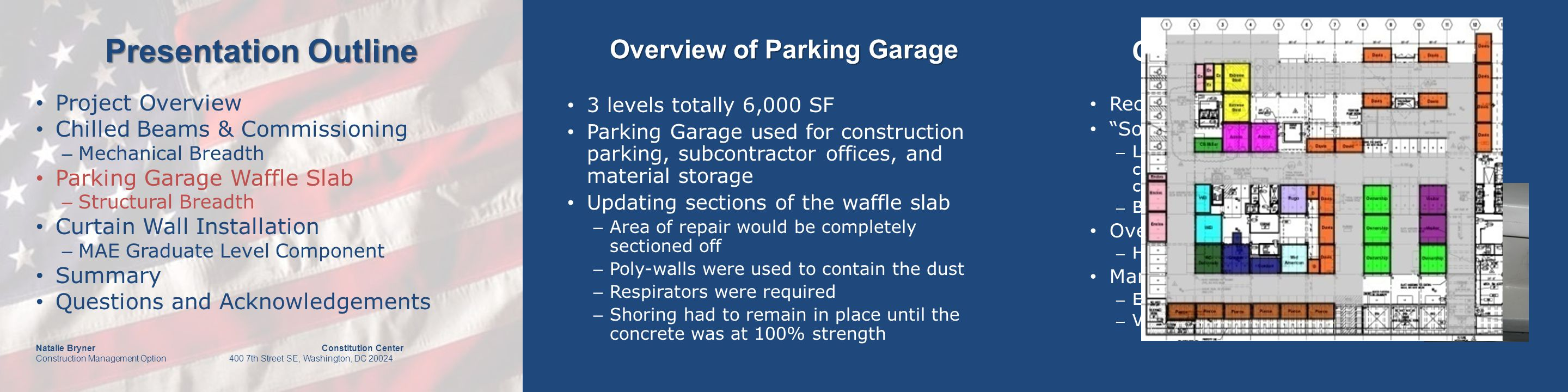 Presentation Outline Natalie Bryner Constitution Center Construction Management Option 400 7th Street SE, Washington, DC 20024 Overview of Parking Garage Recommendations of the engineers Sounding Test – Listening to the tones of the reverberations caused by dragging heavy chains over the concrete – Bad concrete made a hollow sound Overhead Test – Hammer or pole used Manual Inspection Test – Exposed and/or corroded rebar – Visual spalled sections.