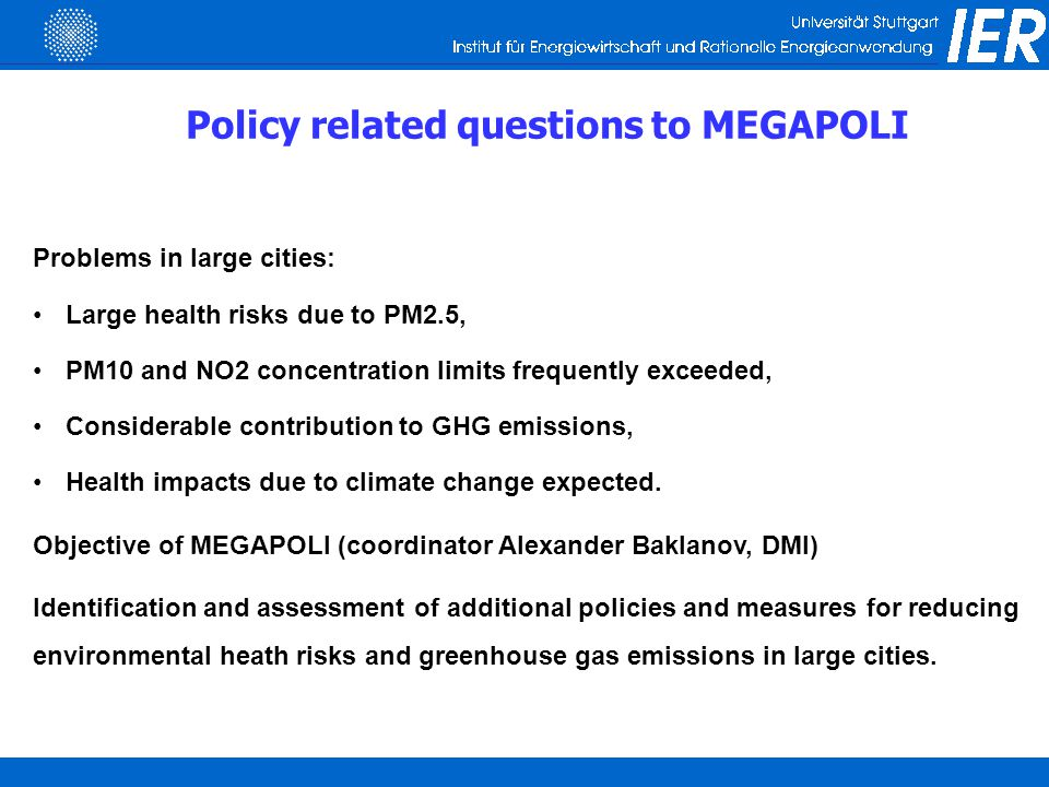 Approach  Assessment of measures for Paris, London, Rhine-Ruhr area and Po valley,  Include as well local as EU wide measures, include non-technical mesures  Integrated assessment of measures following the full chain or impact pathway approach and the ECOSENSE integrated assessment model: Simultaneous assessment of outdoor air pollution, greenhouse gas emissions, and if relevant indoor air pollution European wide model plus improved urban increment modelling plus distribution function of street canyon concentration Exposure modelling for PM2.5  Cost-benefit analysis including utility losses, ranking of options according to net present value of monetized benefits minus costs:  NPV = monetized health impacts plus CO 2-eq.