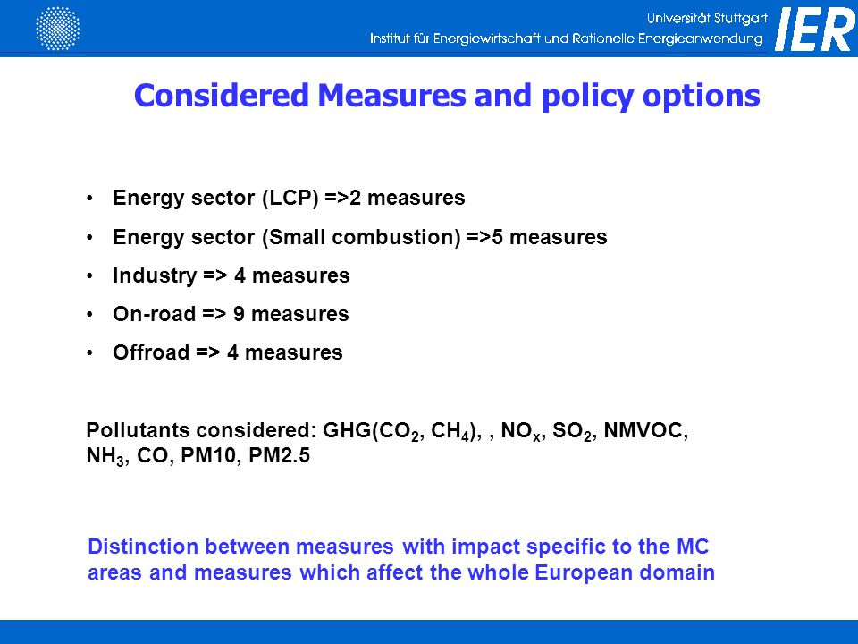 Considered Measures and policy options Energy sector (LCP) =>2 measures Energy sector (Small combustion) =>5 measures Industry => 4 measures On-road => 9 measures Offroad => 4 measures Pollutants considered: GHG(CO 2, CH 4 ),, NO x, SO 2, NMVOC, NH 3, CO, PM10, PM2.5 Distinction between measures with impact specific to the MC areas and measures which affect the whole European domain