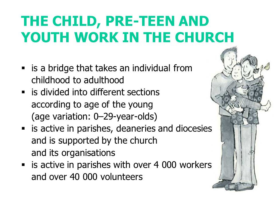 THE CHILD, PRE-TEEN AND YOUTH WORK IN THE CHURCH  is a bridge that takes an individual from childhood to adulthood  is divided into different sections according to age of the young (age variation: 0–29-year-olds)  is active in parishes, deaneries and diocesies and is supported by the church and its organisations  is active in parishes with over 4 000 workers and over 40 000 volunteers