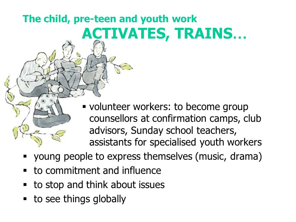 The child, pre-teen and youth work ACTIVATES, TRAINS …  volunteer workers: to become group counsellors at confirmation camps, club advisors, Sunday school teachers, assistants for specialised youth workers  young people to express themselves (music, drama)  to commitment and influence  to stop and think about issues  to see things globally