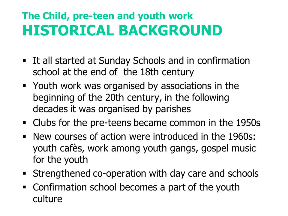 The Child, pre-teen and youth work HISTORICAL BACKGROUND  It all started at Sunday Schools and in confirmation school at the end of the 18th century  Youth work was organised by associations in the beginning of the 20th century, in the following decades it was organised by parishes  Clubs for the pre-teens became common in the 1950s  New courses of action were introduced in the 1960s: youth cafès, work among youth gangs, gospel music for the youth  Strengthened co-operation with day care and schools  Confirmation school becomes a part of the youth culture