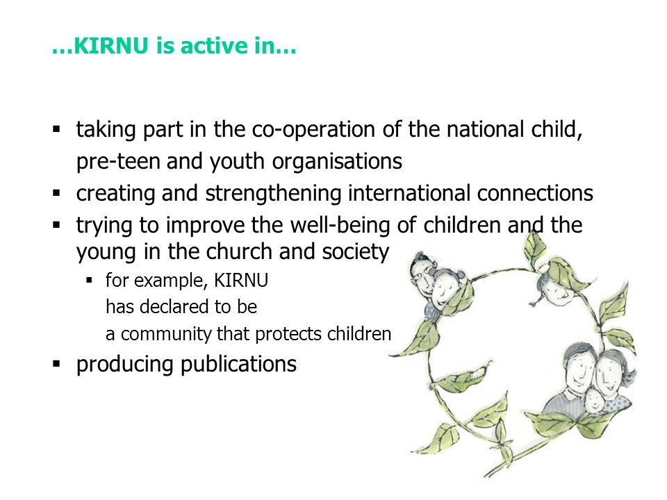 …KIRNU is active in…  taking part in the co-operation of the national child, pre-teen and youth organisations  creating and strengthening international connections  trying to improve the well-being of children and the young in the church and society  for example, KIRNU has declared to be a community that protects children  producing publications