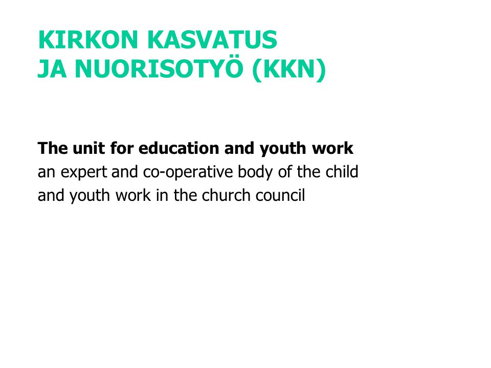 KIRKON KASVATUS JA NUORISOTYÖ (KKN) The unit for education and youth work an expert and co-operative body of the child and youth work in the church council