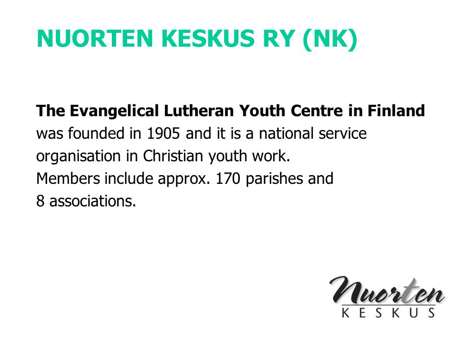 NUORTEN KESKUS RY (NK) The Evangelical Lutheran Youth Centre in Finland was founded in 1905 and it is a national service organisation in Christian youth work.