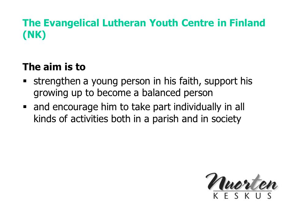 The Evangelical Lutheran Youth Centre in Finland (NK) The aim is to  strengthen a young person in his faith, support his growing up to become a balanced person  and encourage him to take part individually in all kinds of activities both in a parish and in society