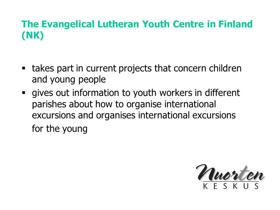 The Evangelical Lutheran Youth Centre in Finland (NK)  takes part in current projects that concern children and young people  gives out information to youth workers in different parishes about how to organise international excursions and organises international excursions for the young
