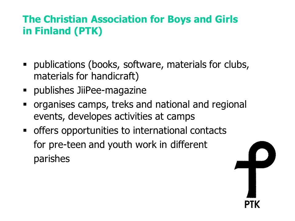 The Christian Association for Boys and Girls in Finland (PTK)  publications (books, software, materials for clubs, materials for handicraft)  publishes JiiPee-magazine  organises camps, treks and national and regional events, developes activities at camps  offers opportunities to international contacts for pre-teen and youth work in different parishes