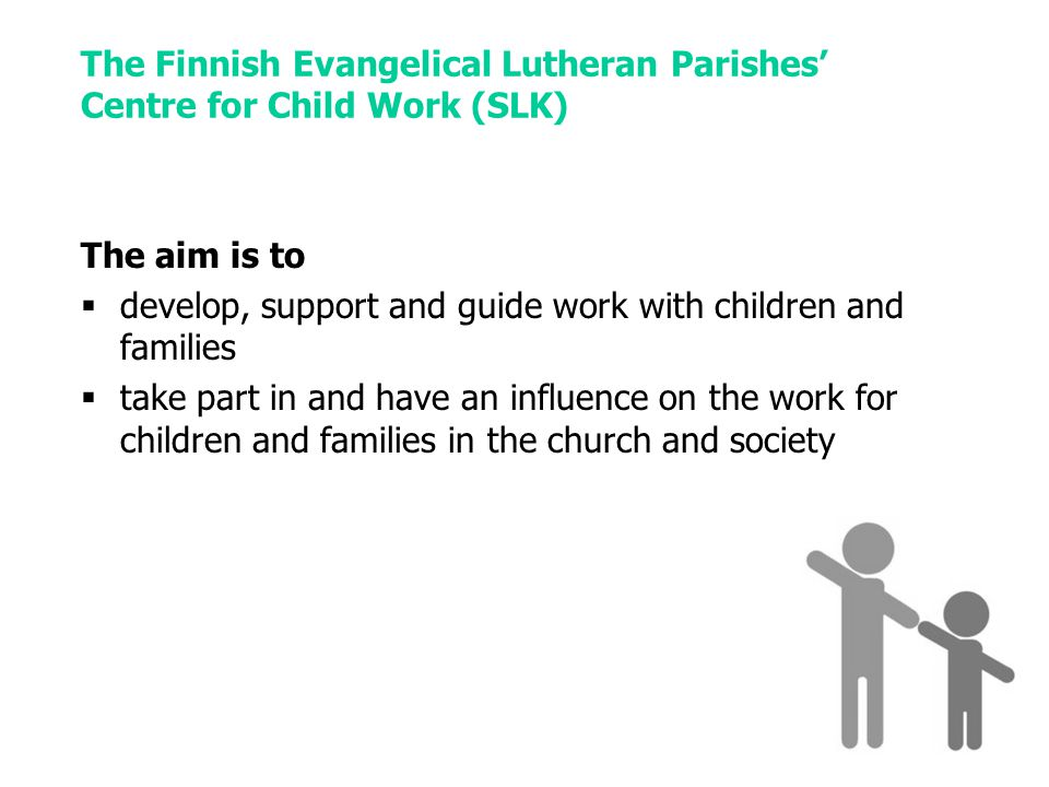 The Finnish Evangelical Lutheran Parishes' Centre for Child Work (SLK) The aim is to  develop, support and guide work with children and families  take part in and have an influence on the work for children and families in the church and society