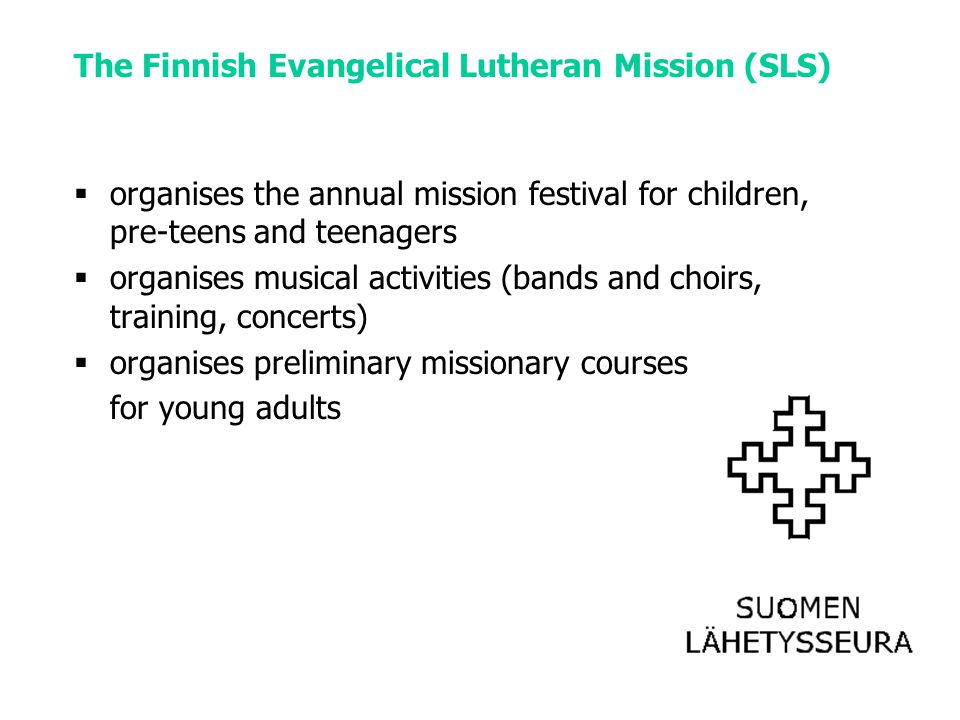 The Finnish Evangelical Lutheran Mission (SLS)  organises the annual mission festival for children, pre-teens and teenagers  organises musical activities (bands and choirs, training, concerts)  organises preliminary missionary courses for young adults