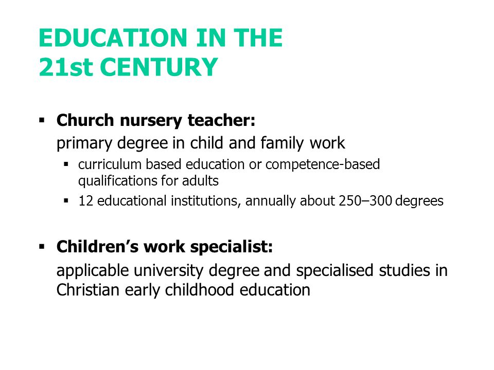 EDUCATION IN THE 21st CENTURY  Church nursery teacher: primary degree in child and family work  curriculum based education or competence-based qualifications for adults  12 educational institutions, annually about 250–300 degrees  Children's work specialist: applicable university degree and specialised studies in Christian early childhood education