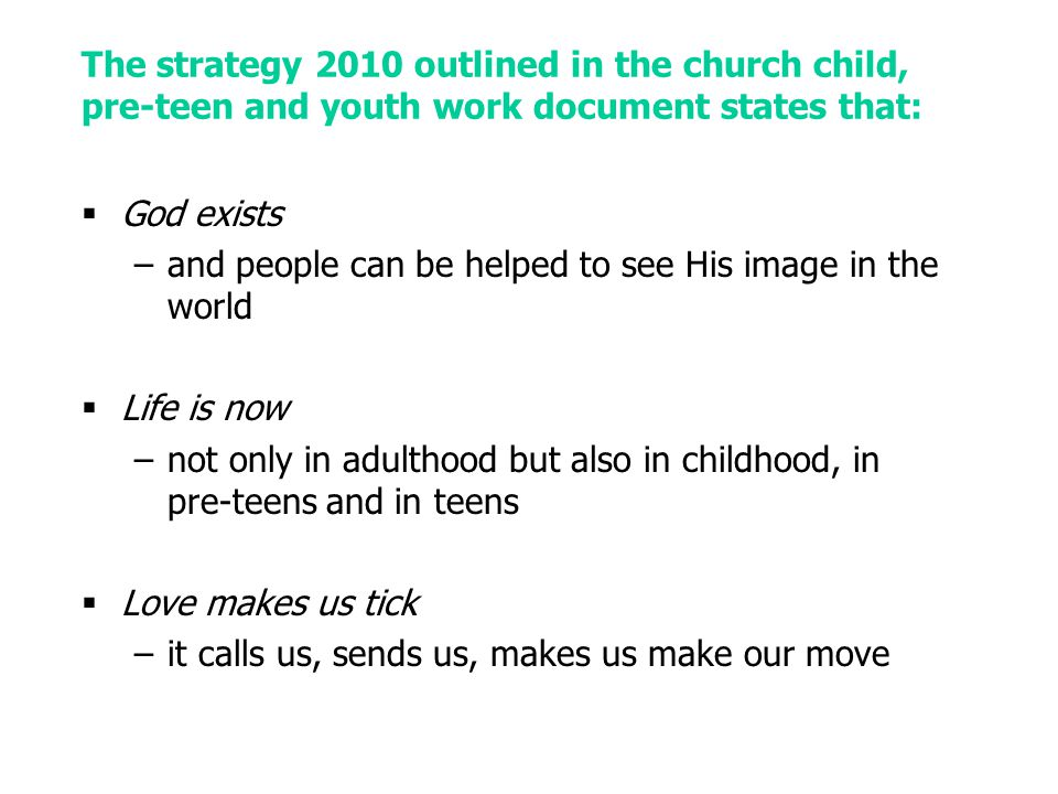 The strategy 2010 outlined in the church child, pre-teen and youth work document states that:  God exists –and people can be helped to see His image in the world  Life is now –not only in adulthood but also in childhood, in pre-teens and in teens  Love makes us tick –it calls us, sends us, makes us make our move