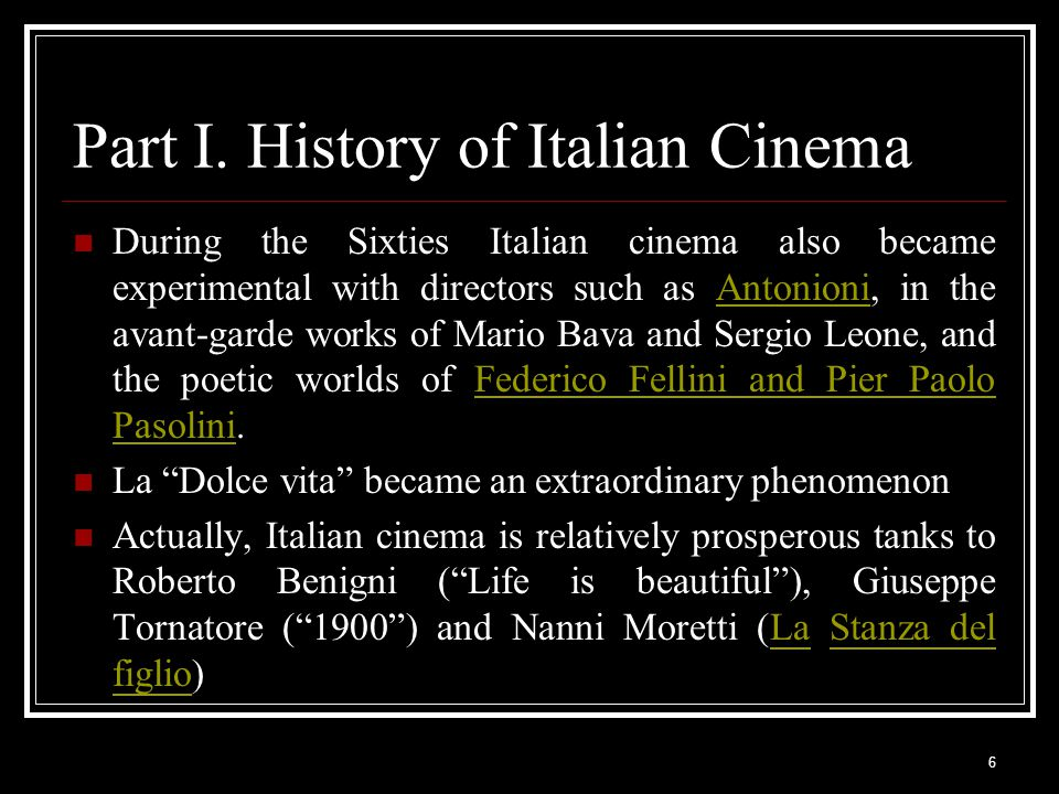 6 Part I. History of Italian Cinema During the Sixties Italian cinema also became experimental with directors such as Antonioni, in the avant-garde wo