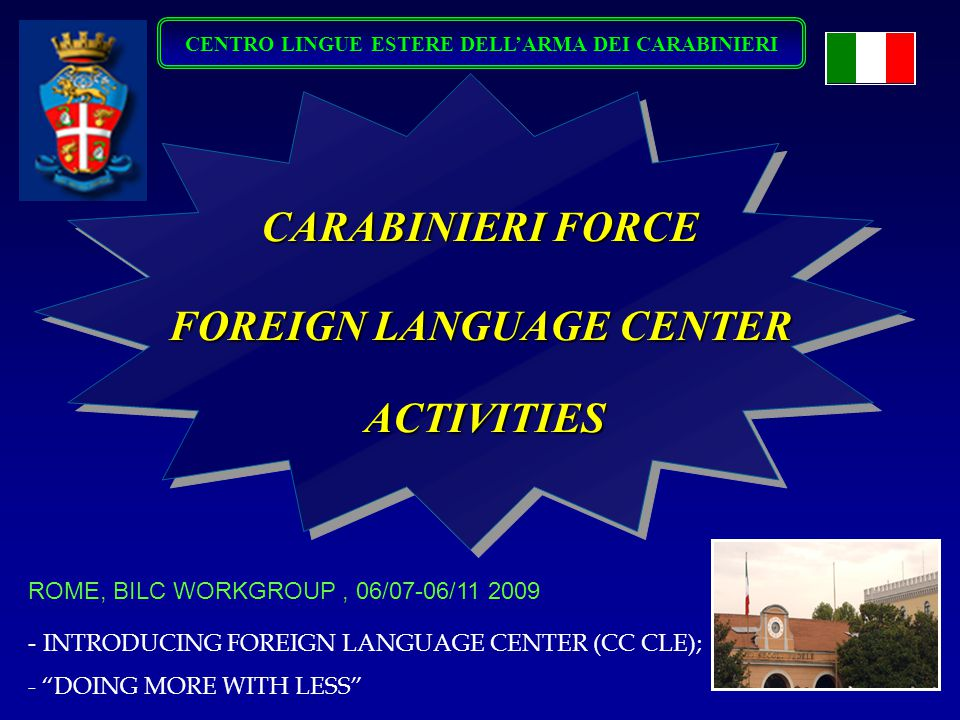 CENTRO LINGUE ESTERE DELL'ARMA DEI CARABINIERI CARABINIERI FORCE FOREIGN LANGUAGE CENTER ACTIVITIES ACTIVITIES - INTRODUCING FOREIGN LANGUAGE CENTER (CC CLE); - DOING MORE WITH LESS ROME, BILC WORKGROUP, 06/07-06/11 2009