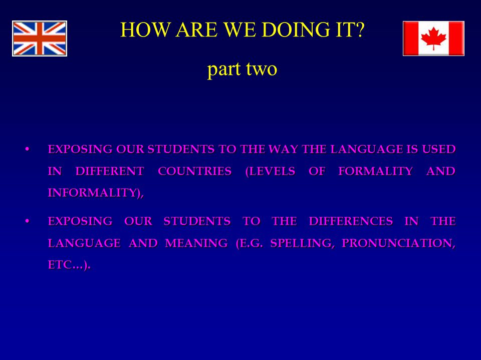 EXPOSING OUR STUDENTS TO THE WAY THE LANGUAGE IS USED IN DIFFERENT COUNTRIES (LEVELS OF FORMALITY AND INFORMALITY), EXPOSING OUR STUDENTS TO THE WAY THE LANGUAGE IS USED IN DIFFERENT COUNTRIES (LEVELS OF FORMALITY AND INFORMALITY), EXPOSING OUR STUDENTS TO THE DIFFERENCES IN THE LANGUAGE AND MEANING (E.G.