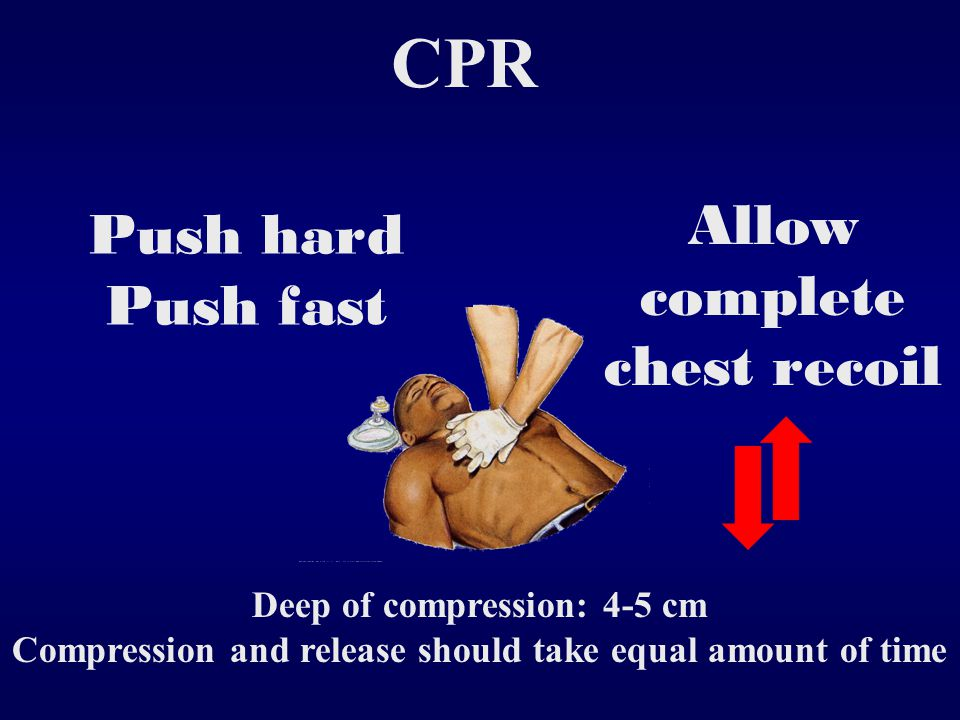 CPR Allow complete chest recoil Push hard Push fast Deep of compression: 4-5 cm Compression and release should take equal amount of time