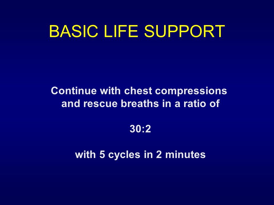 BASIC LIFE SUPPORT Continue with chest compressions and rescue breaths in a ratio of 30:2 with 5 cycles in 2 minutes