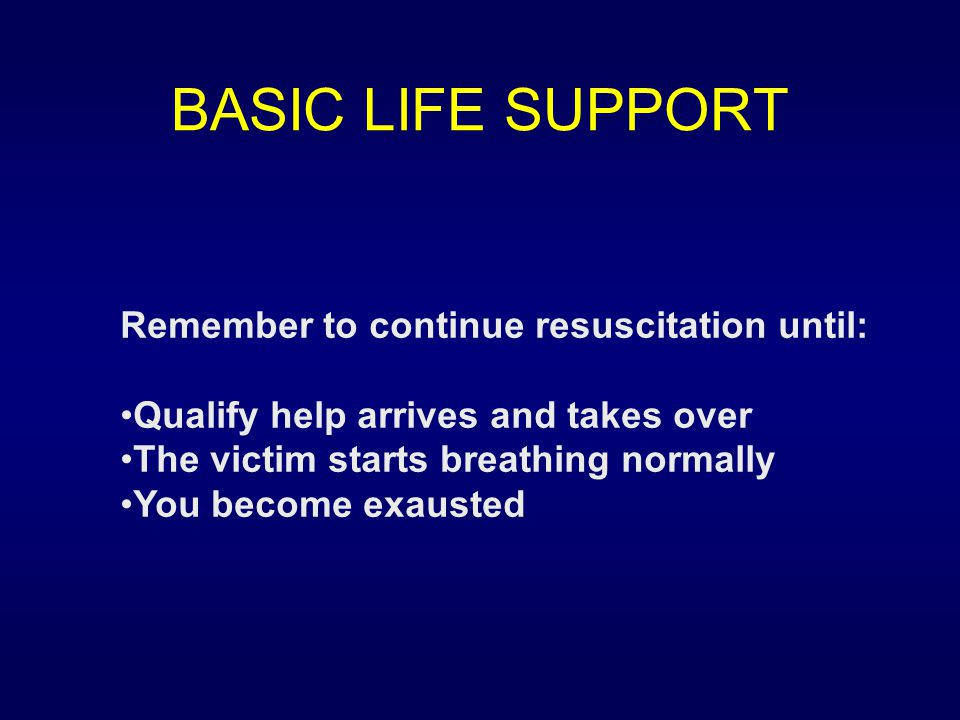 BASIC LIFE SUPPORT Remember to continue resuscitation until: Qualify help arrives and takes over The victim starts breathing normally You become exaus