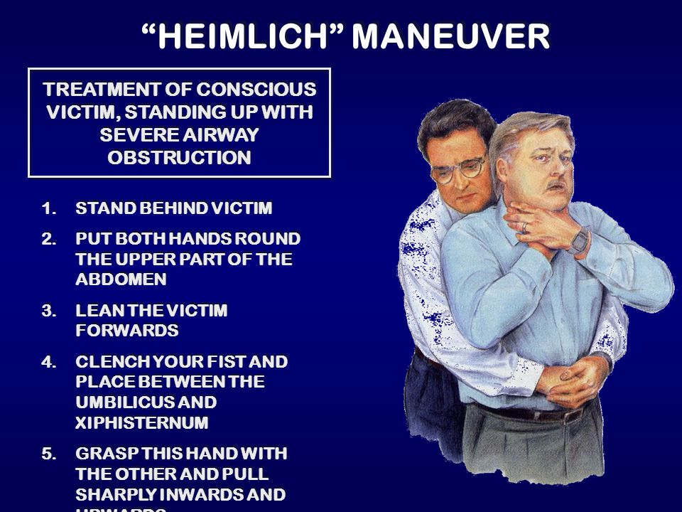 """HEIMLICH"" MANEUVER TREATMENT OF CONSCIOUS VICTIM, STANDING UP WITH SEVERE AIRWAY OBSTRUCTION 1.STAND BEHIND VICTIM 2.PUT BOTH HANDS ROUND THE UPPER P"